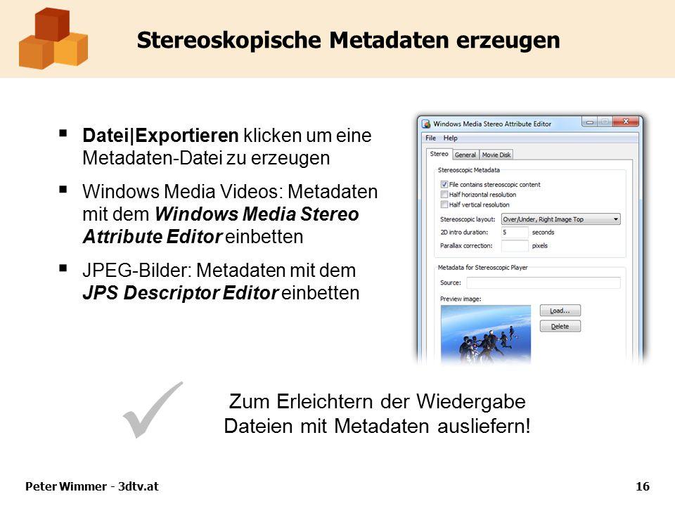 Peter Wimmer - 3dtv.at16 Stereoskopische Metadaten erzeugen  Datei|Exportieren klicken um eine Metadaten-Datei zu erzeugen  Windows Media Videos: Metadaten mit dem Windows Media Stereo Attribute Editor einbetten  JPEG-Bilder: Metadaten mit dem JPS Descriptor Editor einbetten Zum Erleichtern der Wiedergabe Dateien mit Metadaten ausliefern!