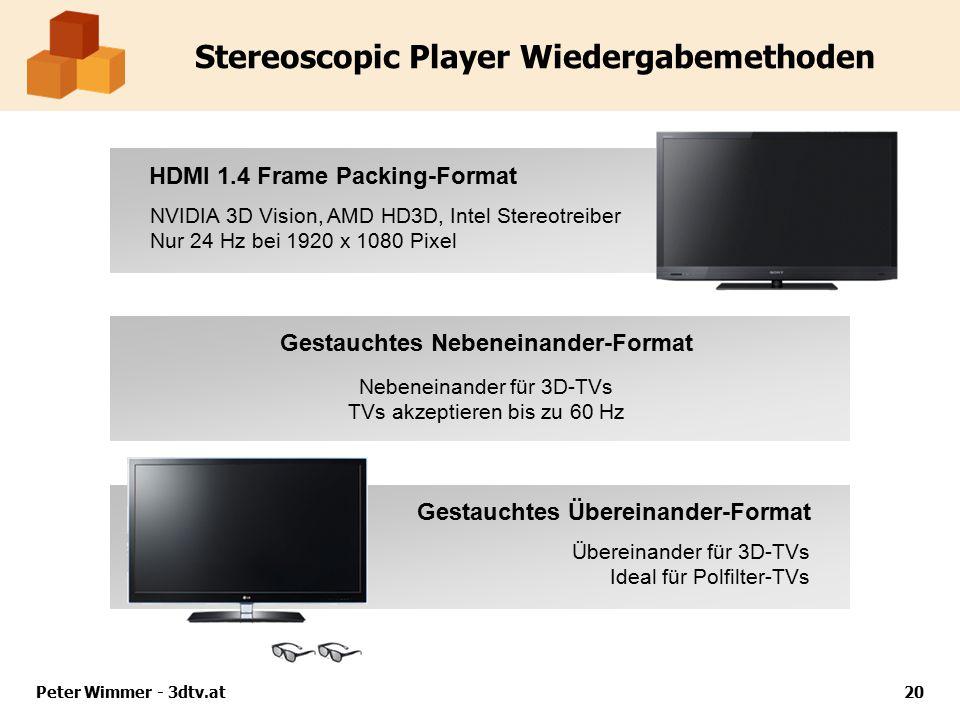 Peter Wimmer - 3dtv.at20 Stereoscopic Player Wiedergabemethoden HDMI 1.4 Frame Packing-Format NVIDIA 3D Vision, AMD HD3D, Intel Stereotreiber Nur 24 Hz bei 1920 x 1080 Pixel Gestauchtes Nebeneinander-Format Gestauchtes Übereinander-Format Nebeneinander für 3D-TVs TVs akzeptieren bis zu 60 Hz Übereinander für 3D-TVs Ideal für Polfilter-TVs