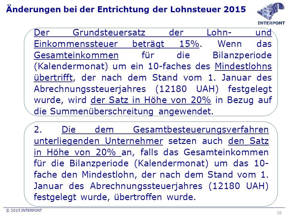 © 2015 INTERPONT Änderungen bei der Entrichtung der Lohnsteuer 2015 16 Der Grundsteuersatz der Lohn- und Einkommenssteuer beträgt 15%. Wenn das Gesamt