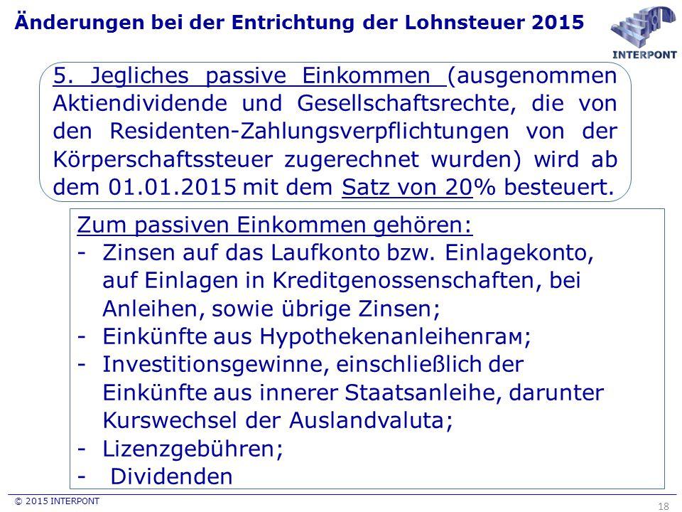© 2015 INTERPONT Änderungen bei der Entrichtung der Lohnsteuer 2015 18 5. Jegliches passive Einkommen (ausgenommen Aktiendividende und Gesellschaftsre