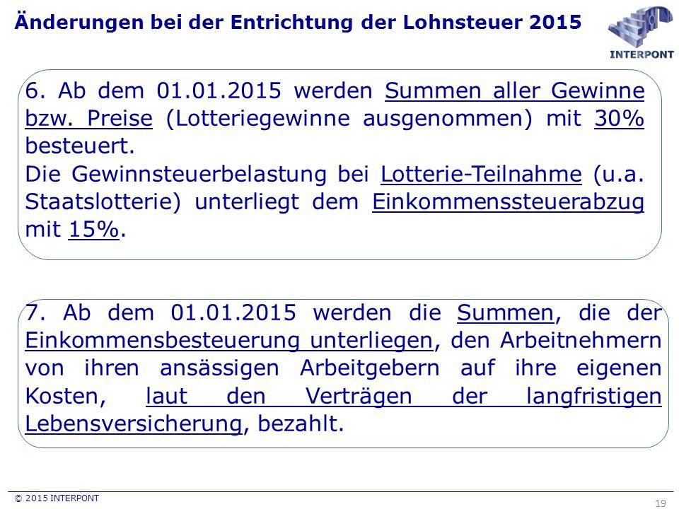 © 2015 INTERPONT Änderungen bei der Entrichtung der Lohnsteuer 2015 19 6. Ab dem 01.01.2015 werden Summen aller Gewinne bzw. Preise (Lotteriegewinne a