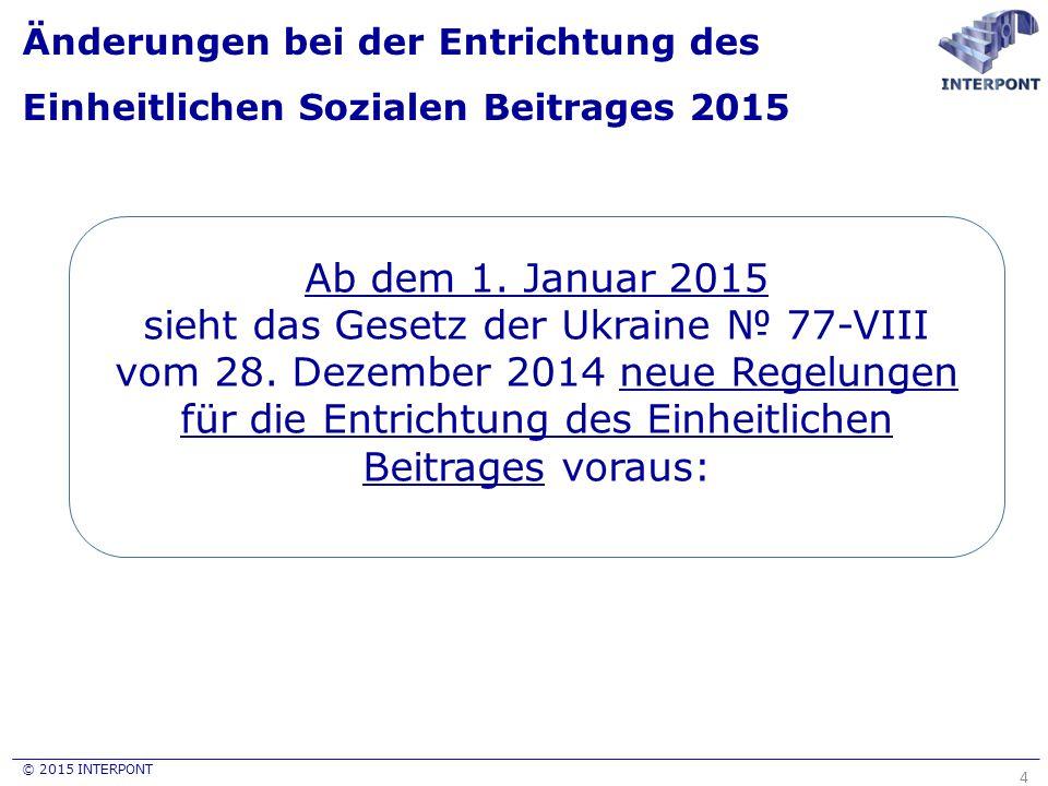© 2015 INTERPONT Änderungen bei der Entrichtung des Einheitlichen Sozialen Beitrages 2015 4 Ab dem 1. Januar 2015 sieht das Gesetz der Ukraine № 77-VI