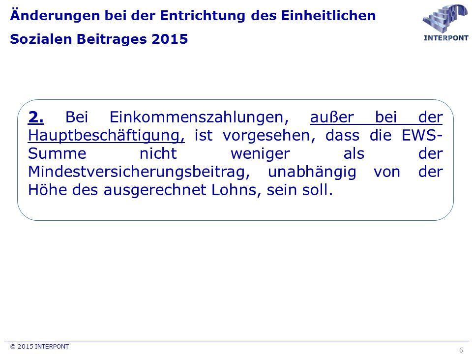 © 2015 INTERPONT Änderungen bei der Entrichtung des Einheitlichen Sozialen Beitrages 2015 6 2. Bei Einkommenszahlungen, außer bei der Hauptbeschäftigu
