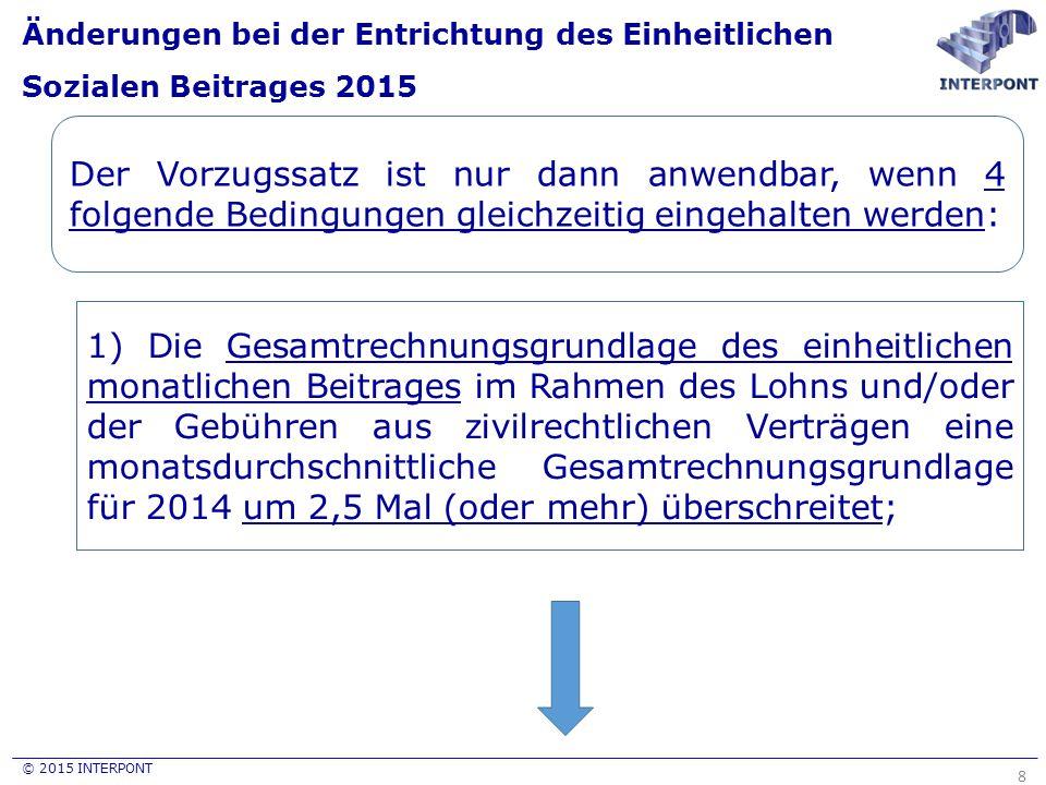 © 2015 INTERPONT Änderungen bei der Entrichtung des Einheitlichen Sozialen Beitrages 2015 8 Der Vorzugssatz ist nur dann anwendbar, wenn 4 folgende Bedingungen gleichzeitig eingehalten werden: 1) Die Gesamtrechnungsgrundlage des einheitlichen monatlichen Beitrages im Rahmen des Lohns und/oder der Gebühren aus zivilrechtlichen Verträgen eine monatsdurchschnittliche Gesamtrechnungsgrundlage für 2014 um 2,5 Mal (oder mehr) überschreitet;