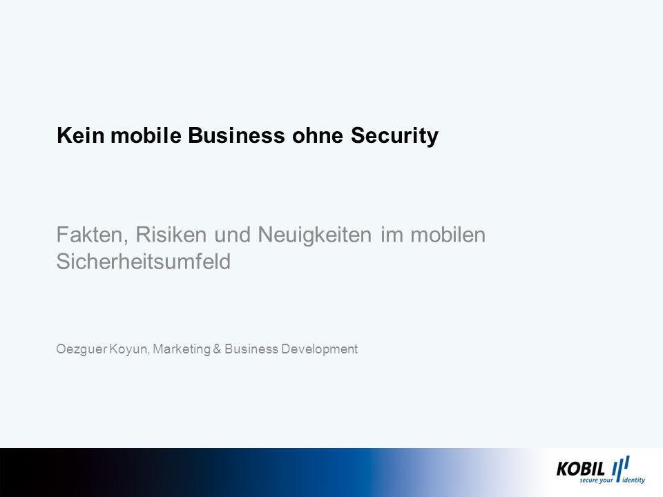Fakten, Risiken und Neuigkeiten im mobilen Sicherheitsumfeld Oezguer Koyun, Marketing & Business Development Kein mobile Business ohne Security