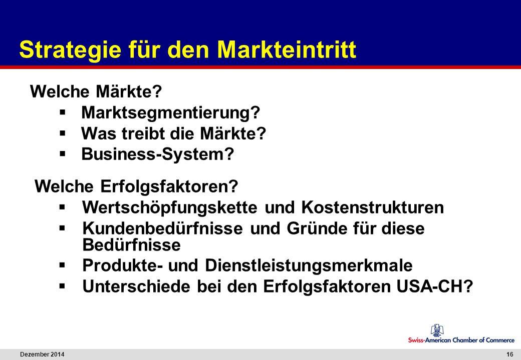 Dezember 2014 16 Strategie für den Markteintritt Welche Märkte?  Marktsegmentierung?  Was treibt die Märkte?  Business-System? Welche Erfolgsfaktor
