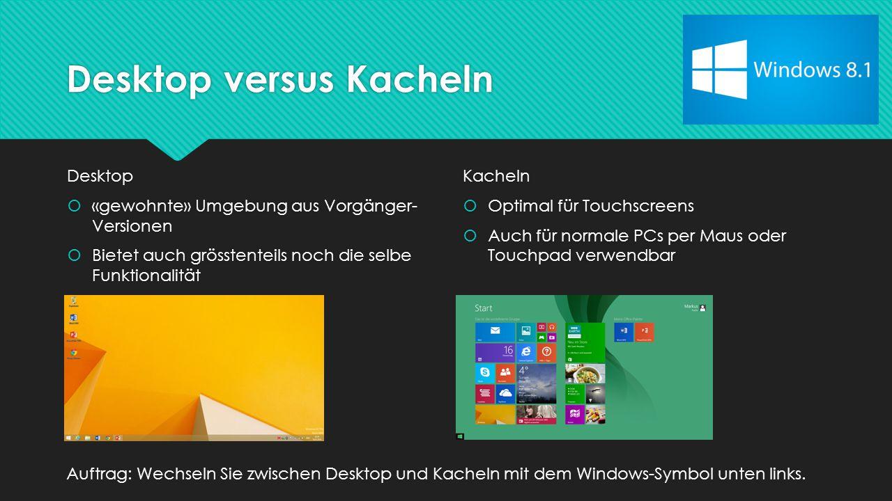 Desktop versus Kacheln Desktop  «gewohnte» Umgebung aus Vorgänger- Versionen  Bietet auch grösstenteils noch die selbe Funktionalität Desktop  «gewohnte» Umgebung aus Vorgänger- Versionen  Bietet auch grösstenteils noch die selbe Funktionalität Kacheln  Optimal für Touchscreens  Auch für normale PCs per Maus oder Touchpad verwendbar Kacheln  Optimal für Touchscreens  Auch für normale PCs per Maus oder Touchpad verwendbar Auftrag: Wechseln Sie zwischen Desktop und Kacheln mit dem Windows-Symbol unten links.