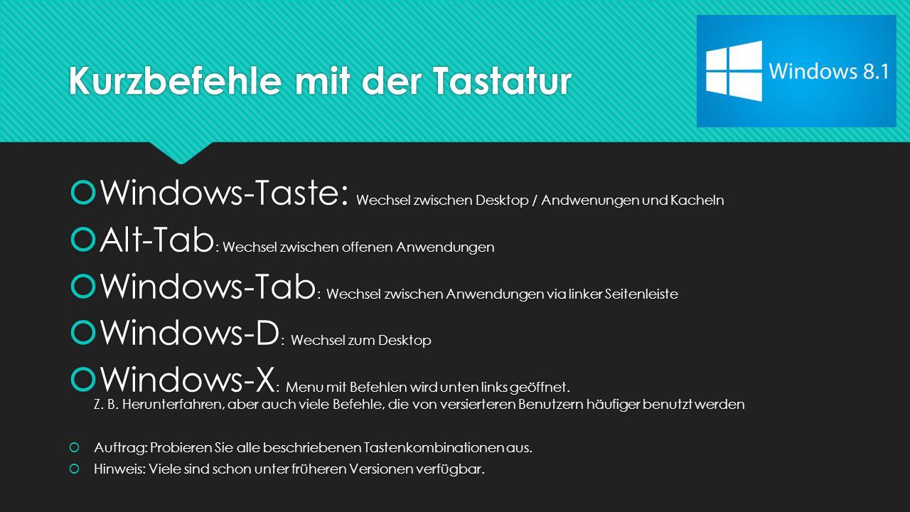 Kurzbefehle mit der Tastatur  Windows-Taste: Wechsel zwischen Desktop / Andwenungen und Kacheln  Alt-Tab : Wechsel zwischen offenen Anwendungen  Windows-Tab : Wechsel zwischen Anwendungen via linker Seitenleiste  Windows-D : Wechsel zum Desktop  Windows-X : Menu mit Befehlen wird unten links geöffnet.