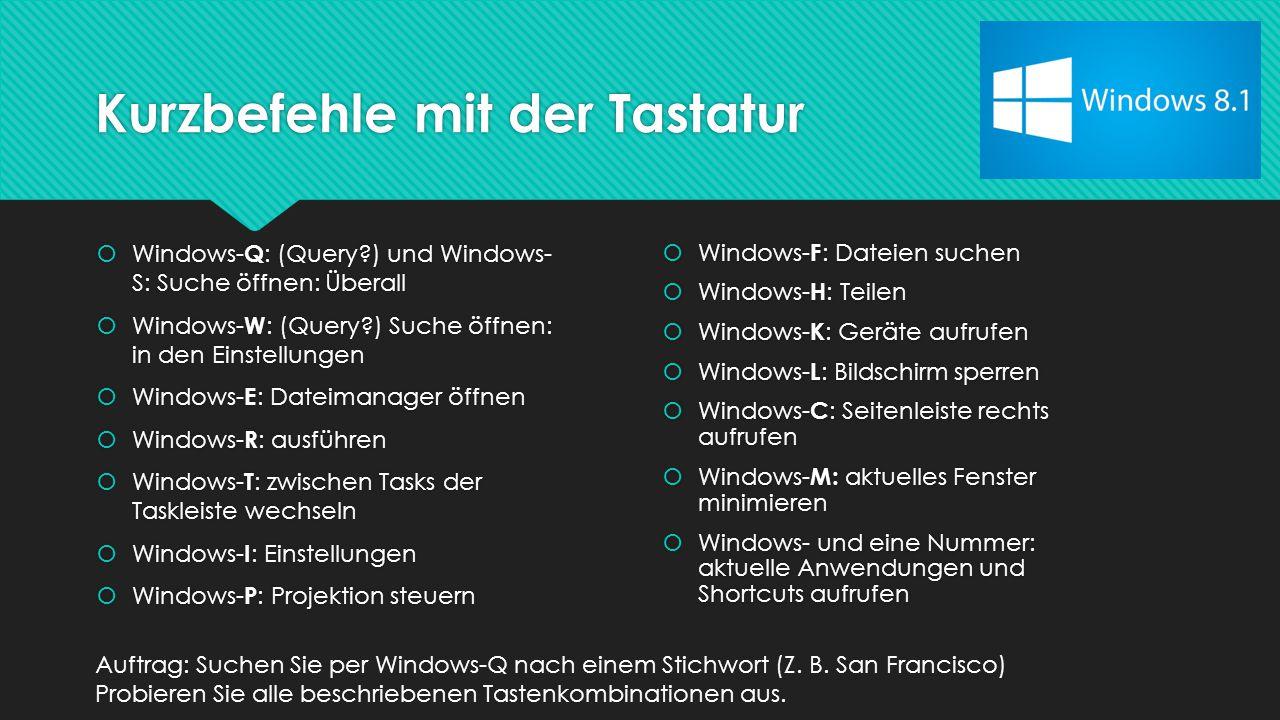 Kurzbefehle mit der Tastatur  Windows- Q : (Query ) und Windows- S: Suche öffnen: Überall  Windows- W : (Query ) Suche öffnen: in den Einstellungen  Windows- E : Dateimanager öffnen  Windows- R : ausführen  Windows- T : zwischen Tasks der Taskleiste wechseln  Windows- I : Einstellungen  Windows- P : Projektion steuern  Windows- Q : (Query ) und Windows- S: Suche öffnen: Überall  Windows- W : (Query ) Suche öffnen: in den Einstellungen  Windows- E : Dateimanager öffnen  Windows- R : ausführen  Windows- T : zwischen Tasks der Taskleiste wechseln  Windows- I : Einstellungen  Windows- P : Projektion steuern  Windows- F : Dateien suchen  Windows- H : Teilen  Windows- K : Geräte aufrufen  Windows- L : Bildschirm sperren  Windows- C : Seitenleiste rechts aufrufen  Windows- M: aktuelles Fenster minimieren  Windows- und eine Nummer: aktuelle Anwendungen und Shortcuts aufrufen  Windows- F : Dateien suchen  Windows- H : Teilen  Windows- K : Geräte aufrufen  Windows- L : Bildschirm sperren  Windows- C : Seitenleiste rechts aufrufen  Windows- M: aktuelles Fenster minimieren  Windows- und eine Nummer: aktuelle Anwendungen und Shortcuts aufrufen Auftrag: Suchen Sie per Windows-Q nach einem Stichwort (Z.