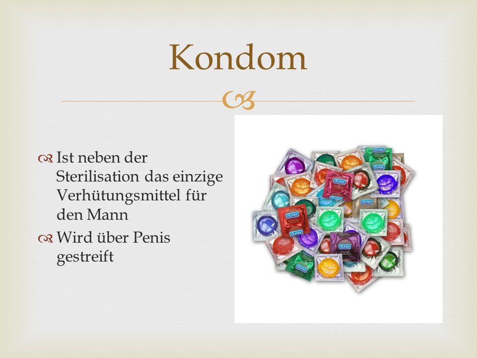   Ist neben der Sterilisation das einzige Verhütungsmittel für den Mann  Wird über Penis gestreift Kondom