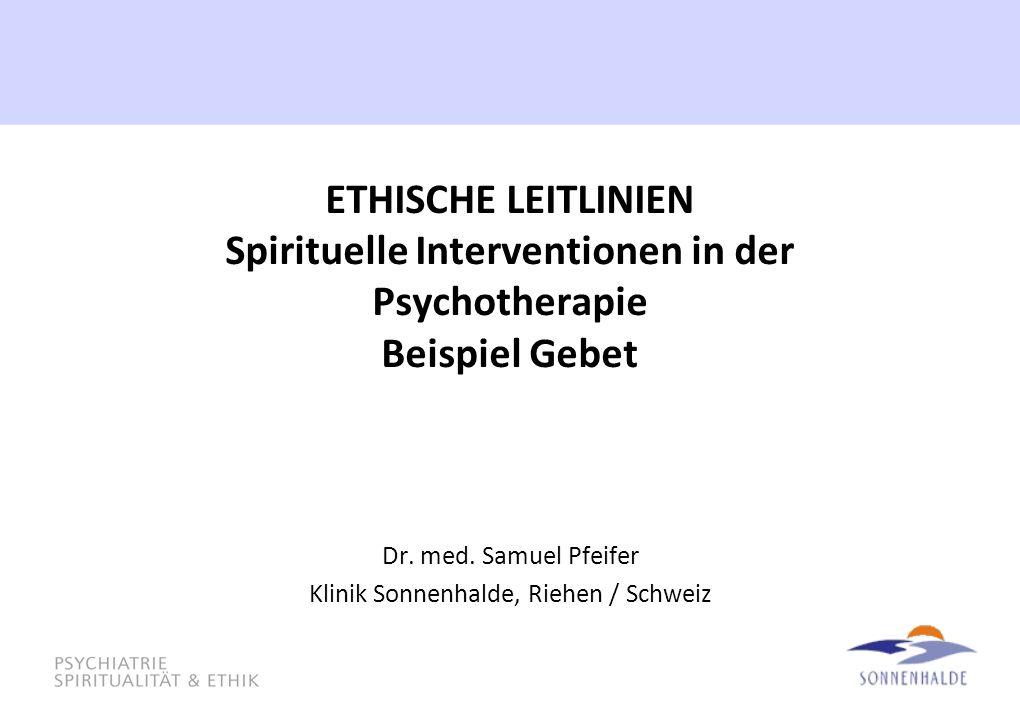 ETHISCHE LEITLINIEN Spirituelle Interventionen in der Psychotherapie Beispiel Gebet Dr. med. Samuel Pfeifer Klinik Sonnenhalde, Riehen / Schweiz