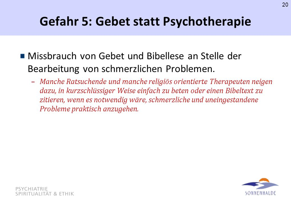 Gefahr 5: Gebet statt Psychotherapie Missbrauch von Gebet und Bibellese an Stelle der Bearbeitung von schmerzlichen Problemen. –Manche Ratsuchende und