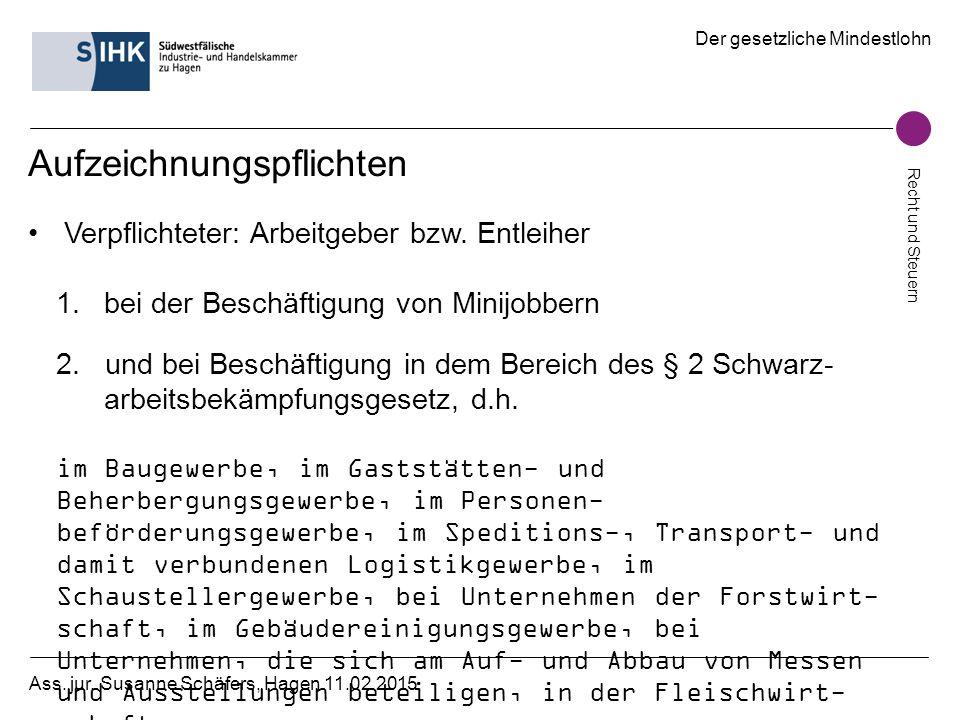 Der gesetzliche Mindestlohn Recht und Steuern Ass. jur. Susanne Schäfers, Hagen 11.02.2015 Aufzeichnungspflichten Verpflichteter: Arbeitgeber bzw. Ent