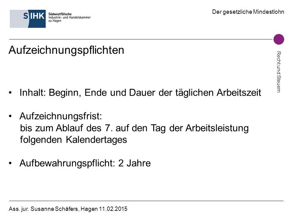 Der gesetzliche Mindestlohn Recht und Steuern Ass. jur. Susanne Schäfers, Hagen 11.02.2015 Aufzeichnungspflichten Inhalt: Beginn, Ende und Dauer der t