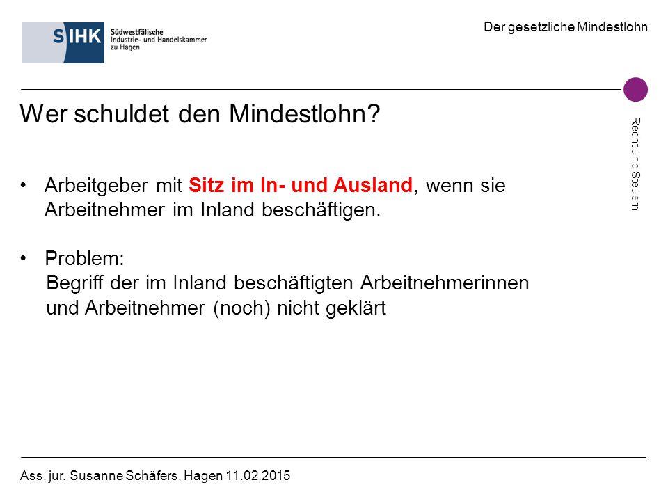 Der gesetzliche Mindestlohn Recht und Steuern Ass. jur. Susanne Schäfers, Hagen 11.02.2015 Wer schuldet den Mindestlohn? Arbeitgeber mit Sitz im In- u