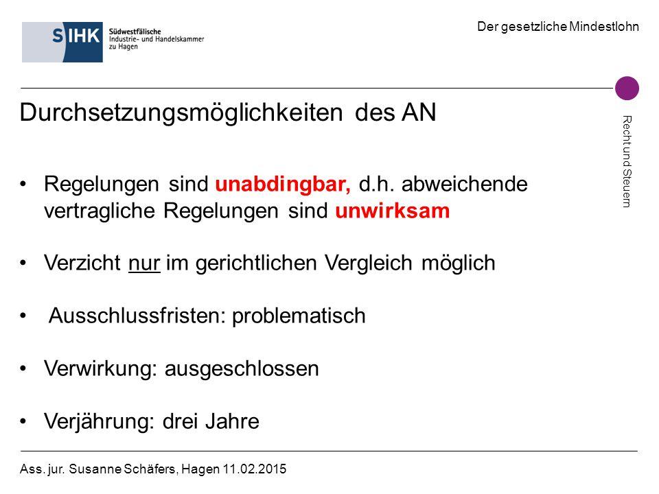 Der gesetzliche Mindestlohn Recht und Steuern Ass. jur. Susanne Schäfers, Hagen 11.02.2015 Durchsetzungsmöglichkeiten des AN Regelungen sind unabdingb