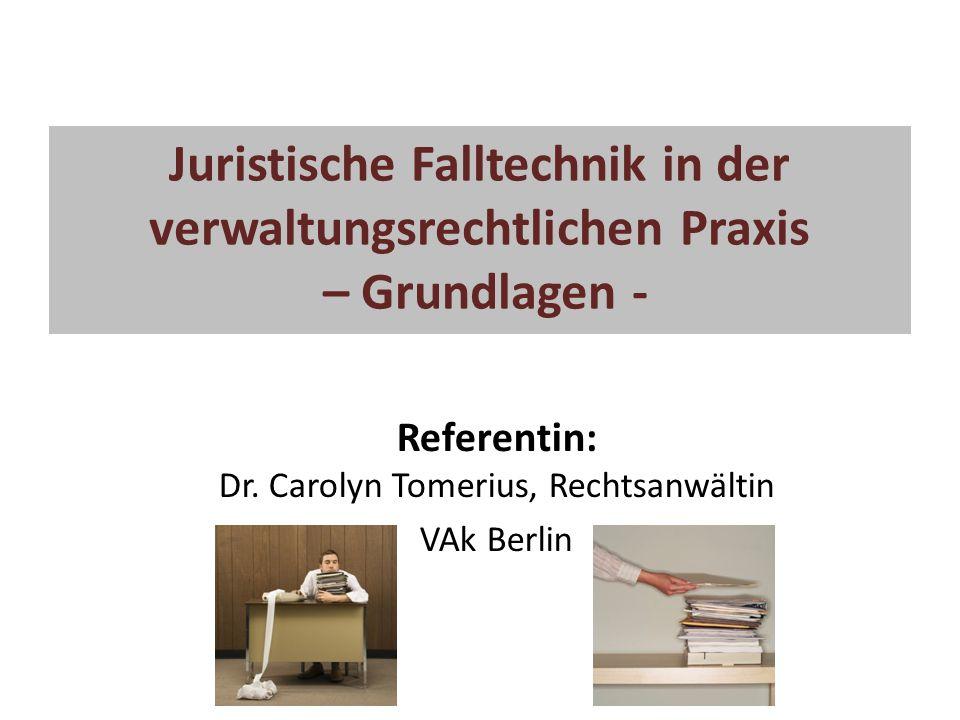 Juristische Falltechnik in der verwaltungsrechtlichen Praxis – Grundlagen - Referentin: Dr. Carolyn Tomerius, Rechtsanwältin VAk Berlin