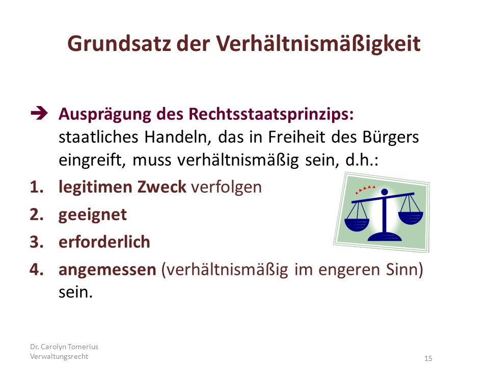 Dr. Carolyn Tomerius Verwaltungsrecht 15 Grundsatz der Verhältnismäßigkeit  Ausprägung des Rechtsstaatsprinzips: staatliches Handeln, das in Freiheit