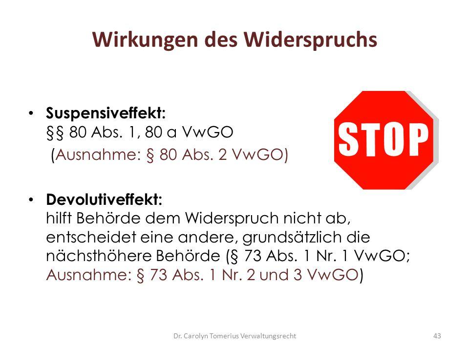 Dr. Carolyn Tomerius Verwaltungsrecht43 Wirkungen des Widerspruchs Suspensiveffekt: §§ 80 Abs. 1, 80 a VwGO (Ausnahme: § 80 Abs. 2 VwGO) Devolutiveffe