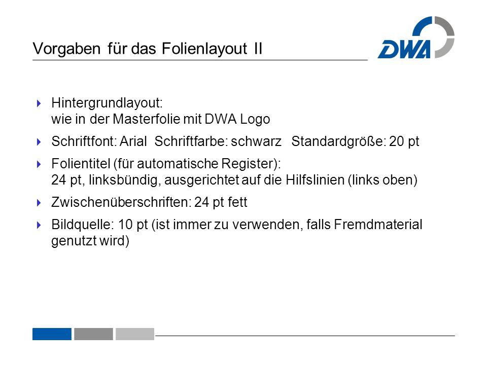 Vorgaben für das Folienlayout II  Hintergrundlayout: wie in der Masterfolie mit DWA Logo  Schriftfont: Arial Schriftfarbe: schwarz Standardgröße: 20