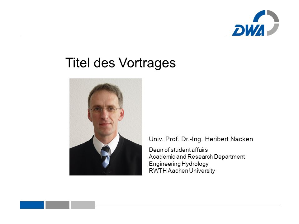 Univ. Prof. Dr.-Ing. Heribert Nacken Dean of student affairs Academic and Research Department Engineering Hydrology RWTH Aachen University Titel des V