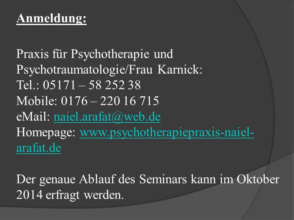 Anmeldung: Praxis für Psychotherapie und Psychotraumatologie/Frau Karnick: Tel.: 05171 – 58 252 38 Mobile: 0176 – 220 16 715 eMail: naiel.arafat@web.de Homepage: www.psychotherapiepraxis-naiel- arafat.de Der genaue Ablauf des Seminars kann im Oktober 2014 erfragt werden.naiel.arafat@web.dewww.psychotherapiepraxis-naiel- arafat.de