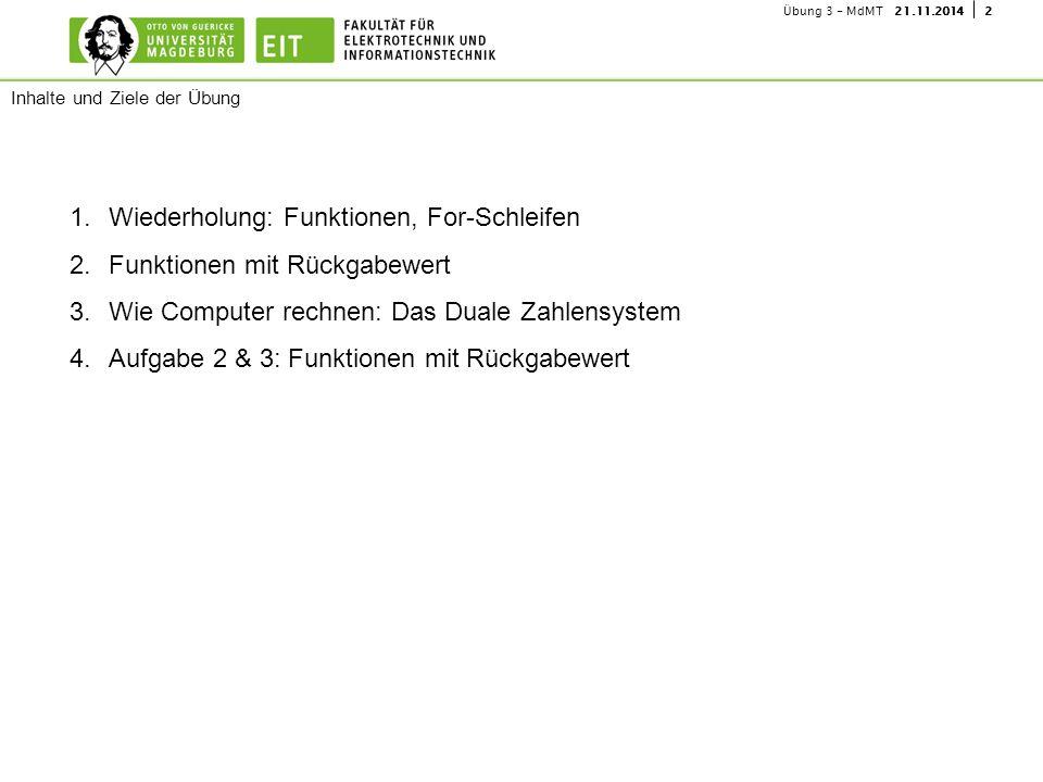 221.11.2014Übung 3 - MdMT 1.Wiederholung: Funktionen, For-Schleifen 2.Funktionen mit Rückgabewert 3.Wie Computer rechnen: Das Duale Zahlensystem 4.Auf