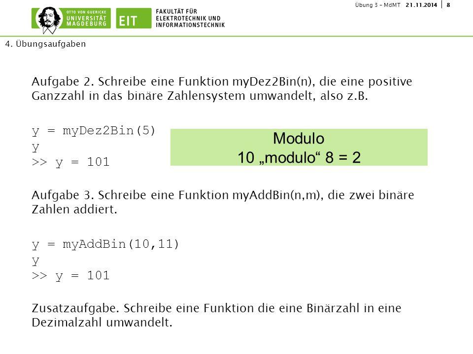 821.11.2014Übung 3 - MdMT 4. Übungsaufgaben Aufgabe 2. Schreibe eine Funktion myDez2Bin(n), die eine positive Ganzzahl in das binäre Zahlensystem umwa