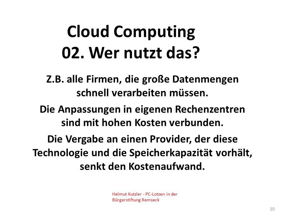 Cloud Computing 02. Wer nutzt das? Z.B. alle Firmen, die große Datenmengen schnell verarbeiten müssen. Die Anpassungen in eigenen Rechenzentren sind m