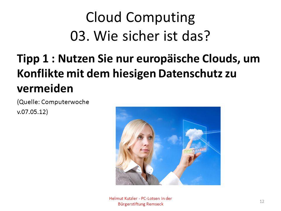 Cloud Computing 03. Wie sicher ist das? Tipp 1 : Nutzen Sie nur europäische Clouds, um Konflikte mit dem hiesigen Datenschutz zu vermeiden (Quelle: Co