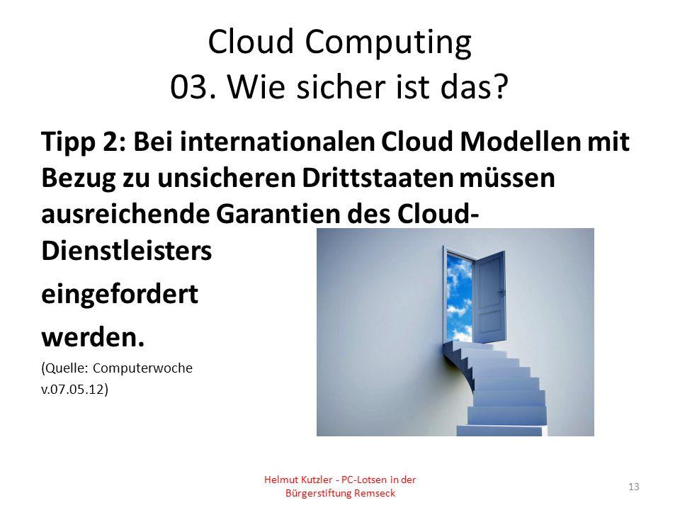 Cloud Computing 03. Wie sicher ist das? Tipp 2: Bei internationalen Cloud Modellen mit Bezug zu unsicheren Drittstaaten müssen ausreichende Garantien