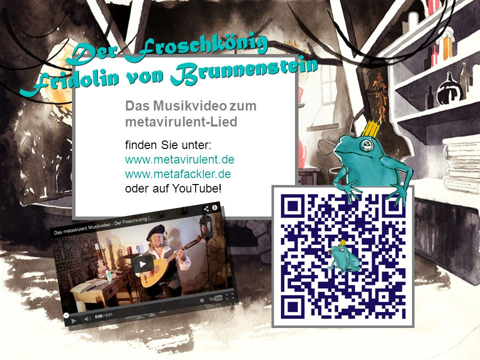 Das Musikvideo zum metavirulent-Lied finden Sie unter: www.metavirulent.de www.metafackler.de oder auf YouTube! Der Froschkönig Fridolin von Brunnenst