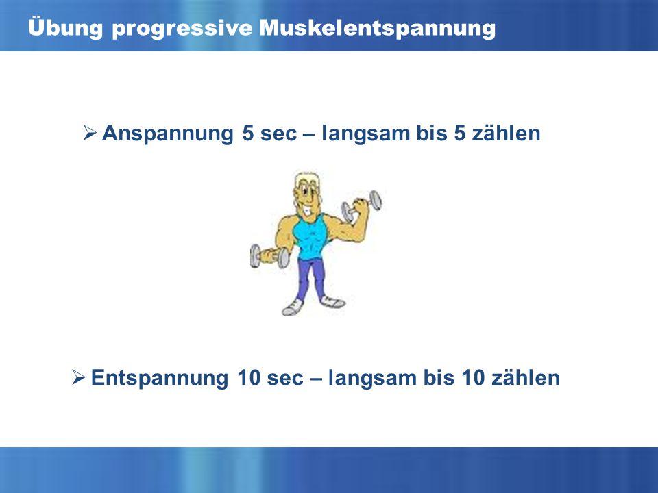 Übung progressive Muskelentspannung  Anspannung 5 sec – langsam bis 5 zählen  Entspannung 10 sec – langsam bis 10 zählen