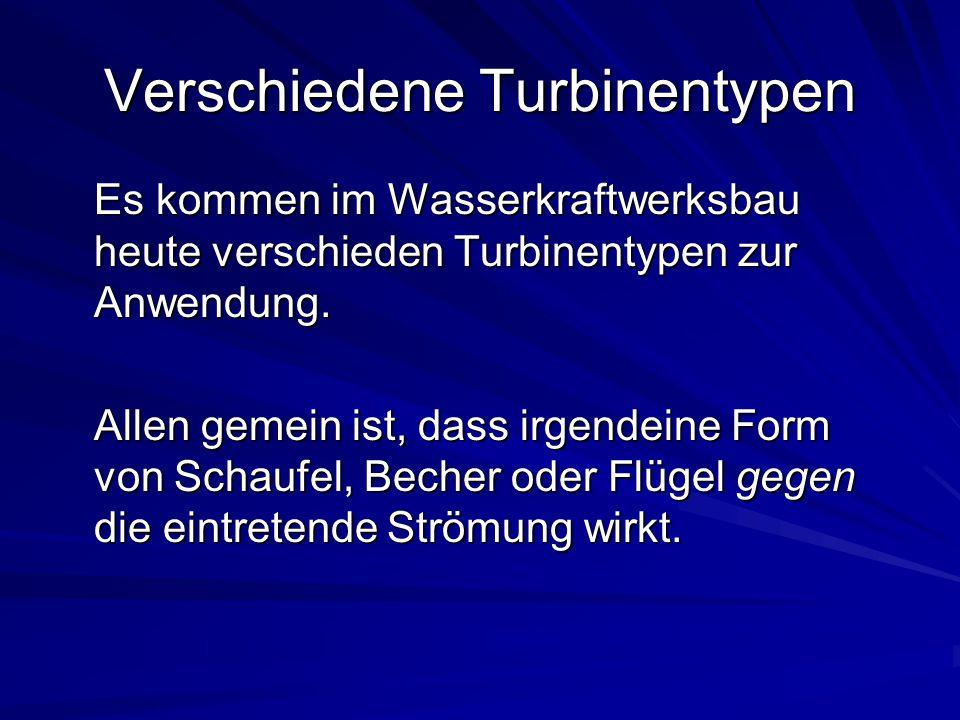 Verschiedene Turbinentypen Es kommen im Wasserkraftwerksbau heute verschieden Turbinentypen zur Anwendung. Allen gemein ist, dass irgendeine Form von