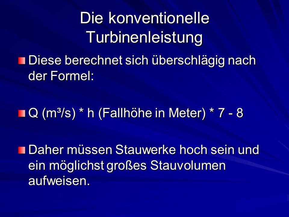 Die konventionelle Turbinenleistung Diese berechnet sich überschlägig nach der Formel: Q (m³/s) * h (Fallhöhe in Meter) * 7 - 8 Daher müssen Stauwerke
