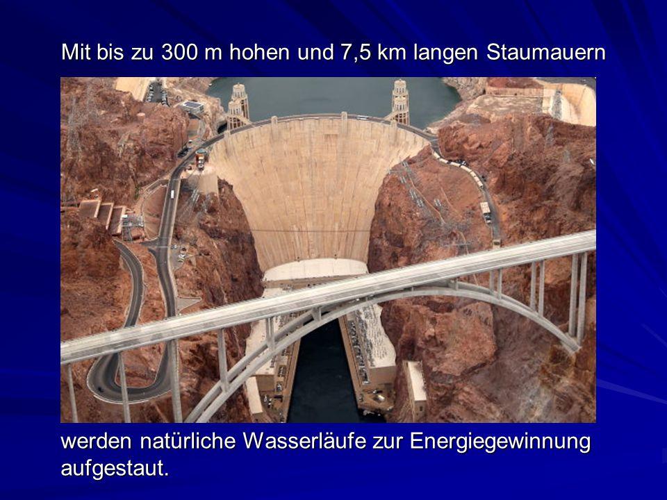 Mit bis zu 300 m hohen und 7,5 km langen Staumauern werden natürliche Wasserläufe zur Energiegewinnung aufgestaut.