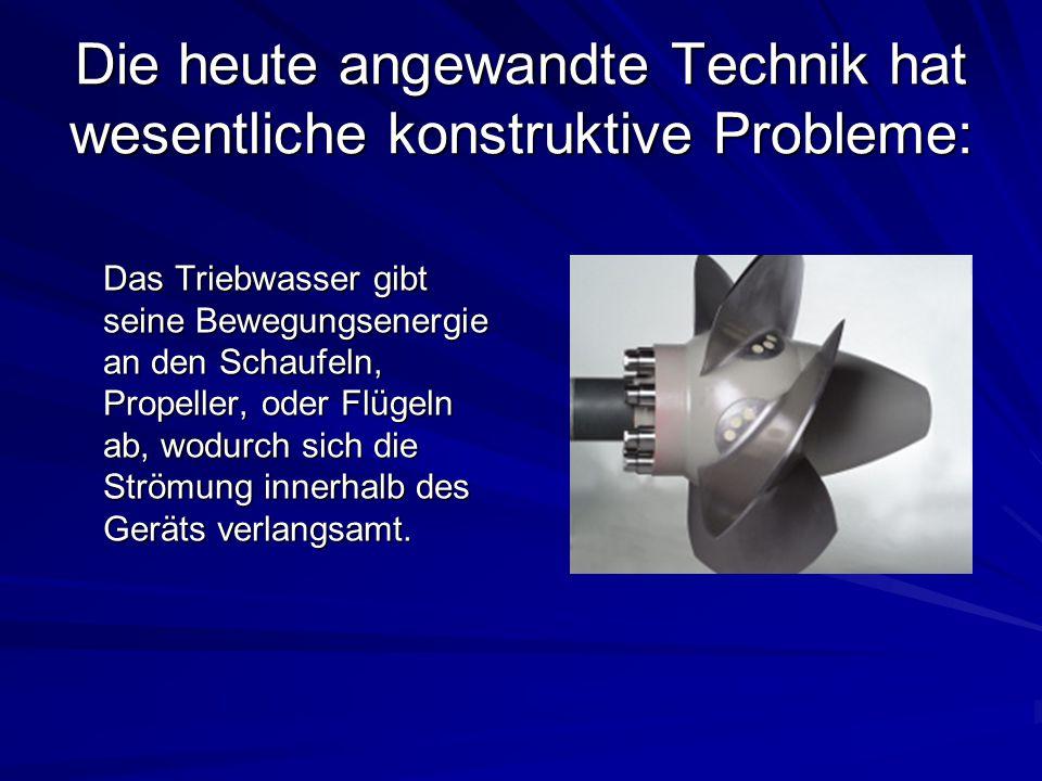 Die heute angewandte Technik hat wesentliche konstruktive Probleme: Das Triebwasser gibt seine Bewegungsenergie an den Schaufeln, Propeller, oder Flüg