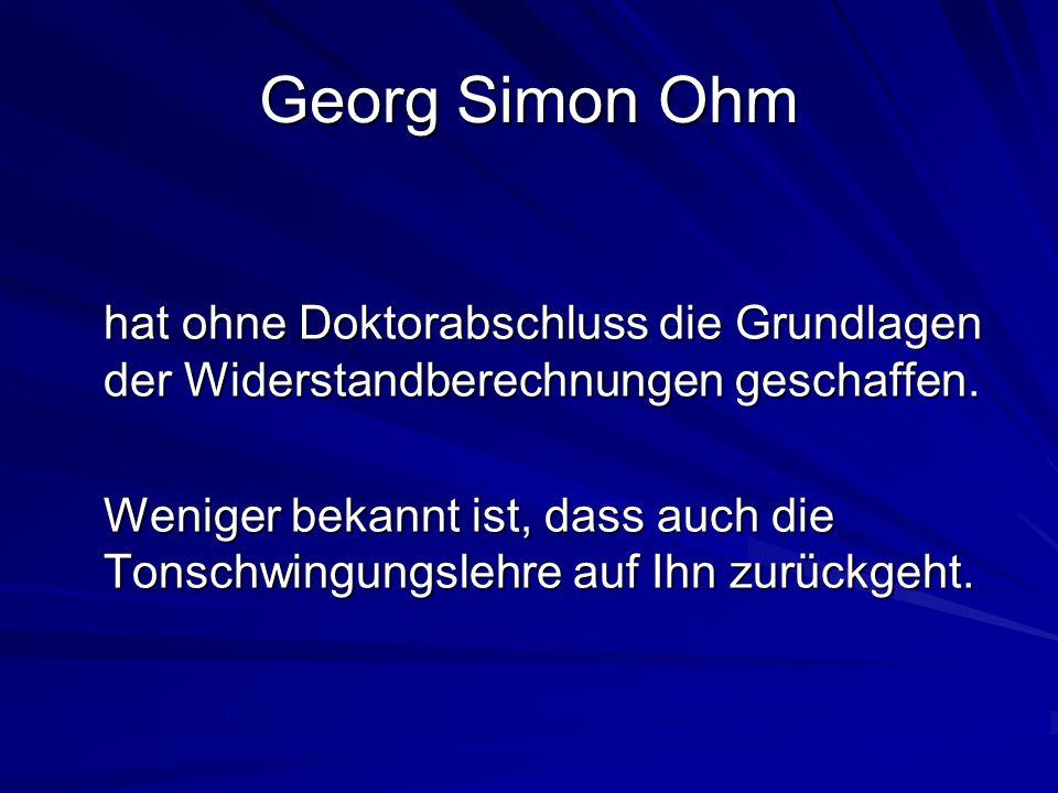 Georg Simon Ohm hat ohne Doktorabschluss die Grundlagen der Widerstandberechnungen geschaffen. Weniger bekannt ist, dass auch die Tonschwingungslehre