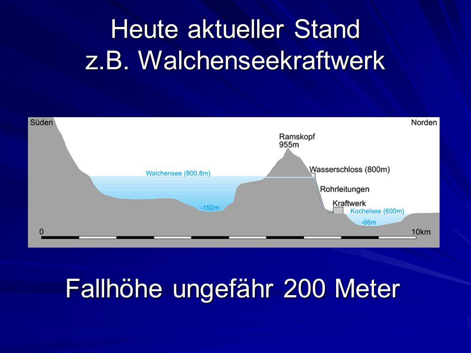 Heute aktueller Stand z.B. Walchenseekraftwerk Fallhöhe ungefähr 200 Meter
