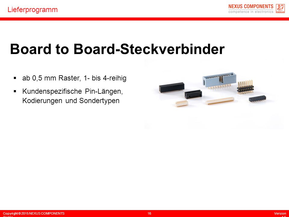 Copyright © 2015 NEXUS COMPONENTS GmbH 16Version 4.6 Lieferprogramm Board to Board-Steckverbinder  ab 0,5 mm Raster, 1- bis 4-reihig  Kundenspezifis