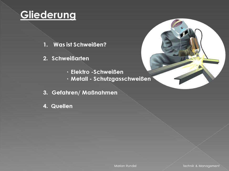 Marian Rundel Technik & Management Gliederung 1. Was ist Schweißen? 2.Schweißarten ۰ Elektro -Schweißen ۰ Metall - Schutzgasschweißen 3.Gefahren/ Maßn