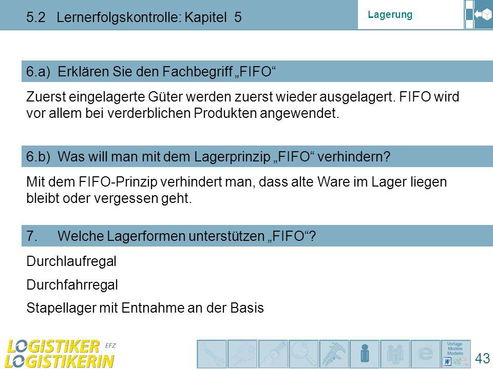 """Lagerung 5.2 Lernerfolgskontrolle: Kapitel 5 43 6.a) Erklären Sie den Fachbegriff """"FIFO 6.b) Was will man mit dem Lagerprinzip """"FIFO verhindern."""