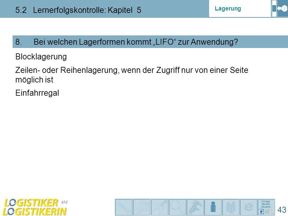 """Lagerung 5.2 Lernerfolgskontrolle: Kapitel 5 43 8. Bei welchen Lagerformen kommt """"LIFO"""" zur Anwendung? Einfahrregal Blocklagerung Zeilen- oder Reihenl"""