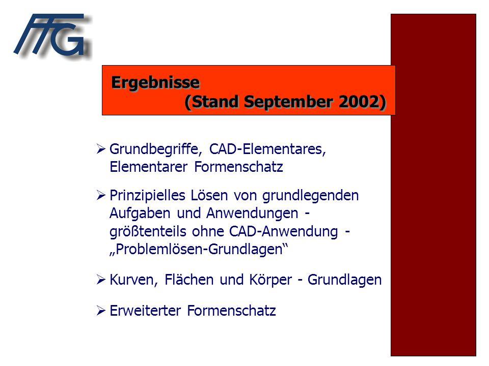 Ergebnisse (Stand September 2002) Ergebnisse (Stand September 2002)  Grundbegriffe, CAD-Elementares, Elementarer Formenschatz  Prinzipielles Lösen v