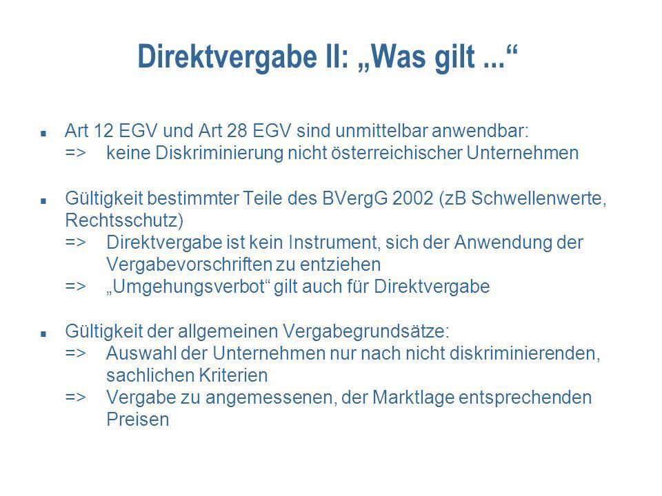 """Direktvergabe II: """"Was gilt... Art 12 EGV und Art 28 EGV sind unmittelbar anwendbar: =>keine Diskriminierung nicht österreichischer Unternehmen Gültigkeit bestimmter Teile des BVergG 2002 (zB Schwellenwerte, Rechtsschutz) =>Direktvergabe ist kein Instrument, sich der Anwendung der Vergabevorschriften zu entziehen =>""""Umgehungsverbot gilt auch für Direktvergabe Gültigkeit der allgemeinen Vergabegrundsätze: =>Auswahl der Unternehmen nur nach nicht diskriminierenden, sachlichen Kriterien =>Vergabe zu angemessenen, der Marktlage entsprechenden Preisen"""