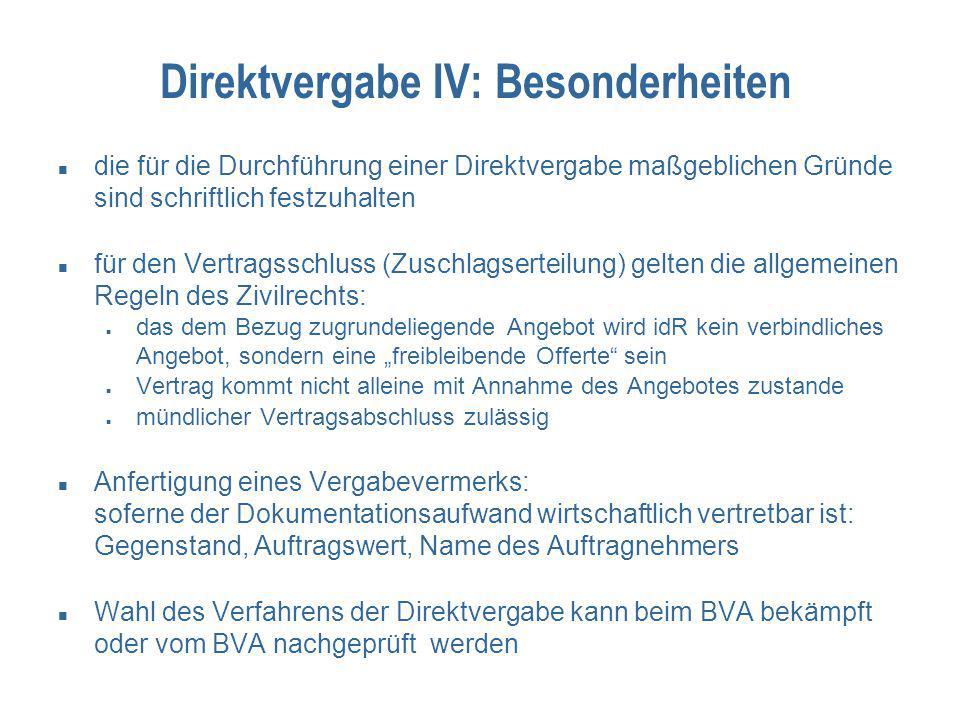 """Direktvergabe IV: Besonderheiten die für die Durchführung einer Direktvergabe maßgeblichen Gründe sind schriftlich festzuhalten für den Vertragsschluss (Zuschlagserteilung) gelten die allgemeinen Regeln des Zivilrechts: das dem Bezug zugrundeliegende Angebot wird idR kein verbindliches Angebot, sondern eine """"freibleibende Offerte sein Vertrag kommt nicht alleine mit Annahme des Angebotes zustande mündlicher Vertragsabschluss zulässig Anfertigung eines Vergabevermerks: soferne der Dokumentationsaufwand wirtschaftlich vertretbar ist: Gegenstand, Auftragswert, Name des Auftragnehmers Wahl des Verfahrens der Direktvergabe kann beim BVA bekämpft oder vom BVA nachgeprüft werden"""
