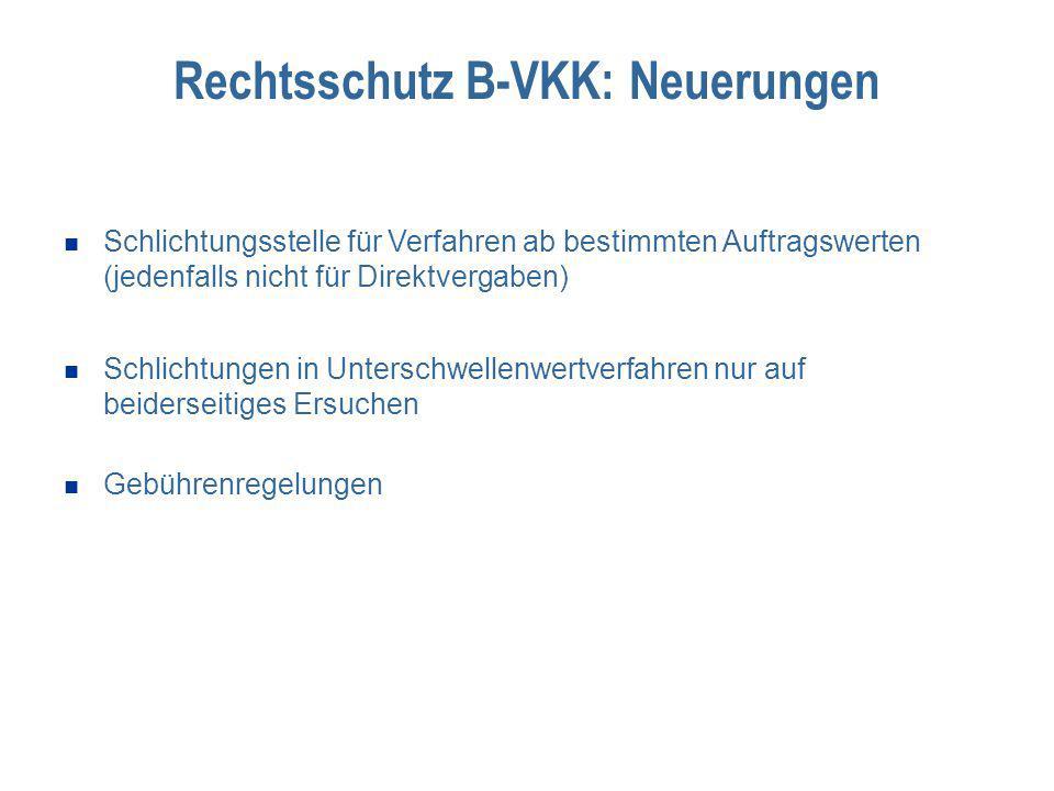 Rechtsschutz B-VKK: Neuerungen Schlichtungsstelle für Verfahren ab bestimmten Auftragswerten (jedenfalls nicht für Direktvergaben) Schlichtungen in Unterschwellenwertverfahren nur auf beiderseitiges Ersuchen Gebührenregelungen