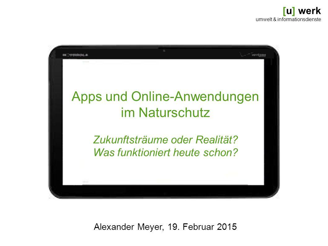[u] werk umwelt & informationsdienste Apps und Online-Anwendungen im Naturschutz Zukunftsträume oder Realität? Was funktioniert heute schon? Alexander