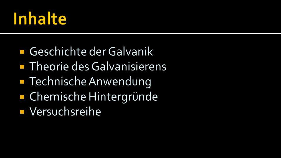  Geschichte der Galvanik  Theorie des Galvanisierens  Technische Anwendung  Chemische Hintergründe  Versuchsreihe