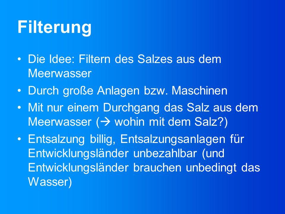 Filterung Die Idee: Filtern des Salzes aus dem Meerwasser Durch große Anlagen bzw. Maschinen Mit nur einem Durchgang das Salz aus dem Meerwasser (  w